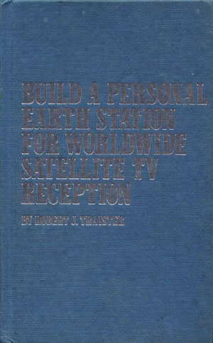 Build a Personal Earth Station for Worldwide Satellite TV Reception Robert J. Traister TAB Books