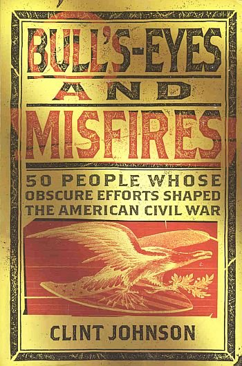 Bull's-Eyes Misfires by Clint Johnson 50 People Obscure Efforts Shaped American Civil War SC Book