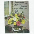Preserving Nature's Flowers HOW TO DISPLAY THEM Soft cover Book - 1972