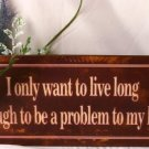 I only want to live long enough to be a problem to my kids TIN SIGN