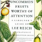 Reich, Lee. Uncommon Fruits Worthy Of Attention: A Gardener's Guide