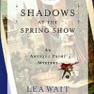 Wait, Lea. Shadows At The Spring Show: An Antique Print Mystery