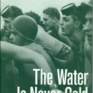 The Water Is Never Cold: The Origins of the U. S. Navy's Combat Demolition Units, UDTS, and Seals