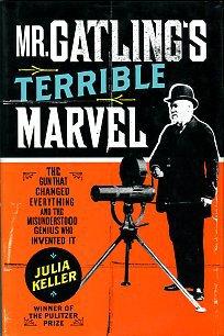 Keller, Julia. Mr. Gatling's Terrible Marvel: The Gun That Changed Everything...