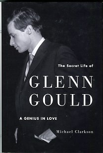 Clarkson, Michael. The Secret Life Of Glenn Gould: A Genius In Love