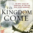 Mrazek, Robert J. To Kingdom Come: An Epic Saga Of Survival In The Air War Over Germany