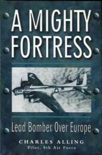 Alling, Charles. A Mighty Fortress: Lead Bomber Over Europe