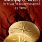 Thornwell, J. H. Sacramental Sorcery: The Invalidity Of Roman Catholic Baptism