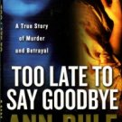 Rule, Ann. Too Late To Say Goodbye: A True Story Of Murder And Betrayal
