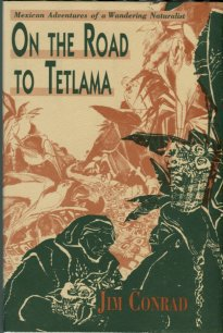 Conrad, Jim. On The Road To Tetlama: Mexican Adventures Of A Wandering Naturalist