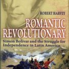Harvey, R. Romantic Revolutionary: Simon Bolivar And The Struggle For Independence In Latin America