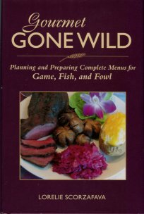 Scorzafava, L. Gourmet Gone Wild: Planning And Preparing Complete Menus For Game, Fish, And Fowl