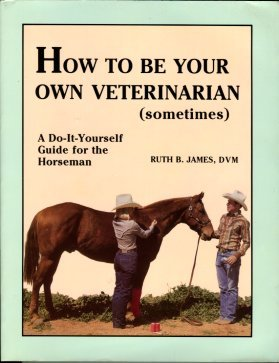 James, Ruth B. How To Be Your Own Veterinarian (Sometimes) : A Do-It-Yourself Guide For The Horseman