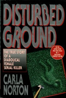 Norton, Carla. Disturbed Ground: The True Story Of A Diabolical Female Serial Killer.