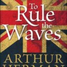 Herman, Arthur. To Rule The Waves: How The British Navy Shaped The Modern World