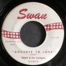 TEDDY & THE TWILIGHTS~Goodbye to Love~Swan 4102 (Soul)  45