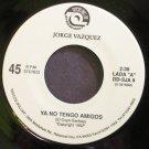 JORGE VAZQUEZ~Ya No Tengo Amigos~Discos Dollar 9 Promo M- 45