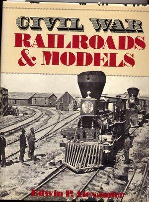 Civil War Railroads and Models by Edwin P. Alexander