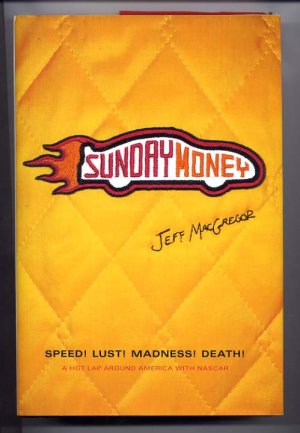 Sunday Money Speed! Lust! Madness! Death! A Hot Lap Around America with NASCAR by Jeff MacGregor