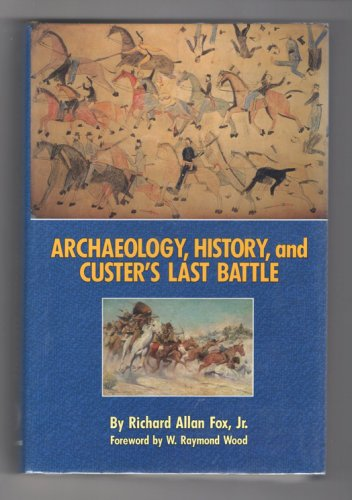 Archaeology, History, and Custer's Last Battle by Richard Allan Fox, Jr