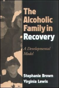 The Alcoholic Family in Recovery: A Developmental Model by Stephanie Brown & Virginia Lewis
