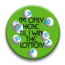 Im only here till I win the lottery