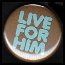 Live For Him in Turquoise on Brown Background, One Inch Religious Button Badge Pin - 1129
