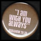 I Am With You Always, Scripture on Brown Background, One Inch Religious Button Badge Pin - 1150