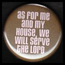 As For Me and My House We Will Serve the Lord, One Inch Religious Button Badge Pin - 1169