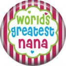 Worlds Greatest Nana, Mothers Day 1 Inch Pinback Button Badge Pin - 2504