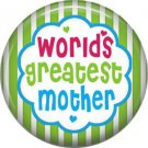 Worlds Greatest Mother, Mothers Day 1 Inch Pinback Button Badge Pin - 2514