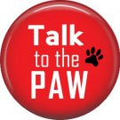 Talk to the Paw, Dog is Love 1 Inch Pinback Button Badge Pin - 6118
