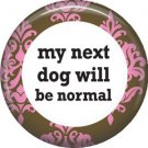 My Next Dog Will Be Normal, Dog is Love 1 Inch Pinback Button Badge Pin - 6120