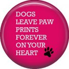 Dogs Leave Paw Prints, Dog is Love 1 Inch Pinback Button Badge Pin - 6123