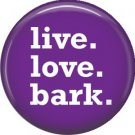 Live Love Bark, Dog is Love 1 Inch Pinback Button Badge Pin - 6127
