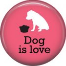 Dog is Love 1 Inch Pinback Button Badge Pin - 6132