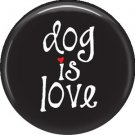 Dog is Love on Black 1 Inch Pinback Button Badge Pin - 6133