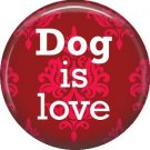 Dog is Love 1 Inch Pinback Button Badge Pin - 6136