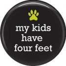 My Kids Have Four Feet, Dog is Love 1 Inch Pinback Button Badge Pin - 6138