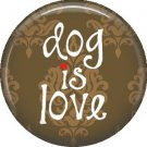 Dog is Love on Brown 1 Inch Pinback Button Badge Pin - 6142