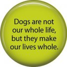 Dogs Make Our Lives Whole, Dog is Love 1 Inch Pinback Button Badge Pin - 6145