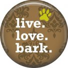 Live Love Bark, Dog is Love 1 Inch Pinback Button Badge Pin - 6154