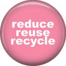 1 Inch Reduce Reuse Recycle on Pink Background, Ecology Button Badge Pin - 1333