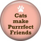 Cats Make Purrfect Friends, Cat is Love 1 Inch Pinback Button Badge Pin - 6163