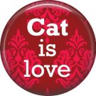 Cat is Love on Red 1 Inch Pinback Button Badge Pin - 6184