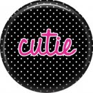 Cutie on Black Polka Dot Background, Inspirational Phrases Pin Back Button Badge - 1414