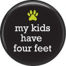 My Kids Have Four Feet, Cat is Love 1 Inch Pinback Button Badge Pin - 6186