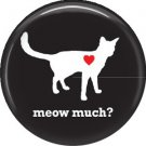 Meow Much?, Cat is Love 1 Inch Pinback Button Badge Pin - 6188
