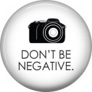 Don't Be Negative on White, 1 Inch Photography Crafts and Hobbies Button Badge Pinback - 1430