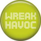 Wreak Havoc, 1 Inch Button Badge Pin of Fun Phrases - 1467